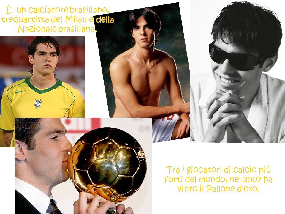 Tra i giocatori di calcio più forti del mondo, nel 2007 ha vinto il Pallone d'oro. È un calciatore brasiliano, trequartista del Milan e della Nazional