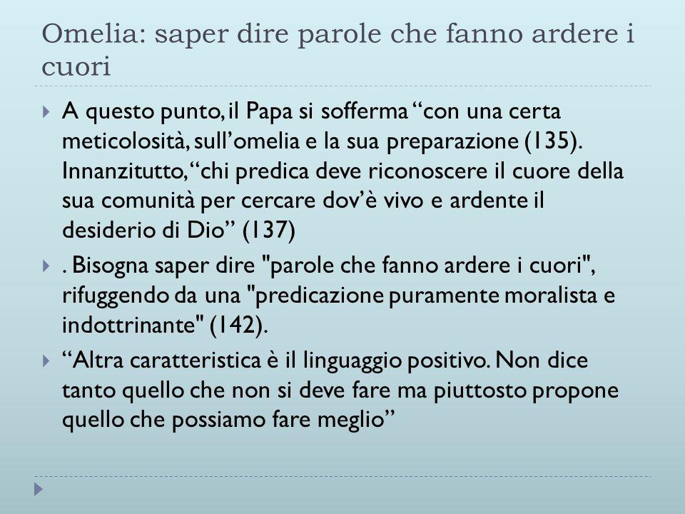 Omelia: saper dire parole che fanno ardere i cuori  A questo punto, il Papa si sofferma con una certa meticolosità, sull'omelia e la sua preparazione (135).
