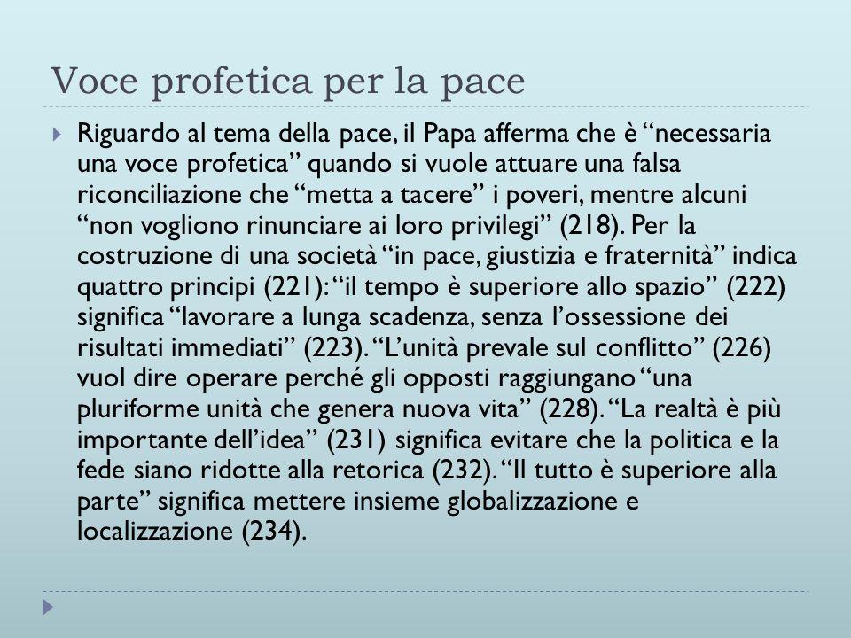 Voce profetica per la pace  Riguardo al tema della pace, il Papa afferma che è necessaria una voce profetica quando si vuole attuare una falsa riconciliazione che metta a tacere i poveri, mentre alcuni non vogliono rinunciare ai loro privilegi (218).