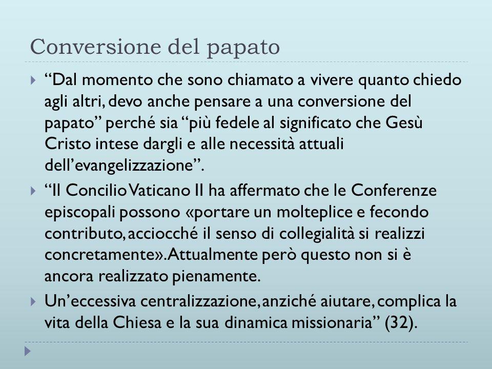 Conversione del papato  Dal momento che sono chiamato a vivere quanto chiedo agli altri, devo anche pensare a una conversione del papato perché sia più fedele al significato che Gesù Cristo intese dargli e alle necessità attuali dell'evangelizzazione .