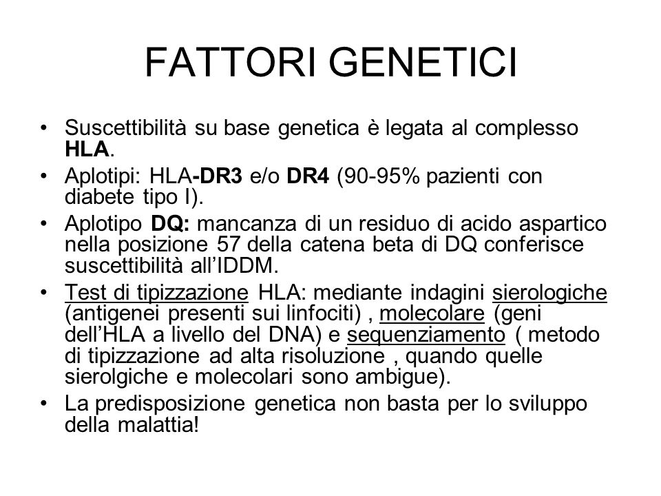 FATTORI GENETICI Suscettibilità su base genetica è legata al complesso HLA. Aplotipi: HLA-DR3 e/o DR4 (90-95% pazienti con diabete tipo I). Aplotipo D