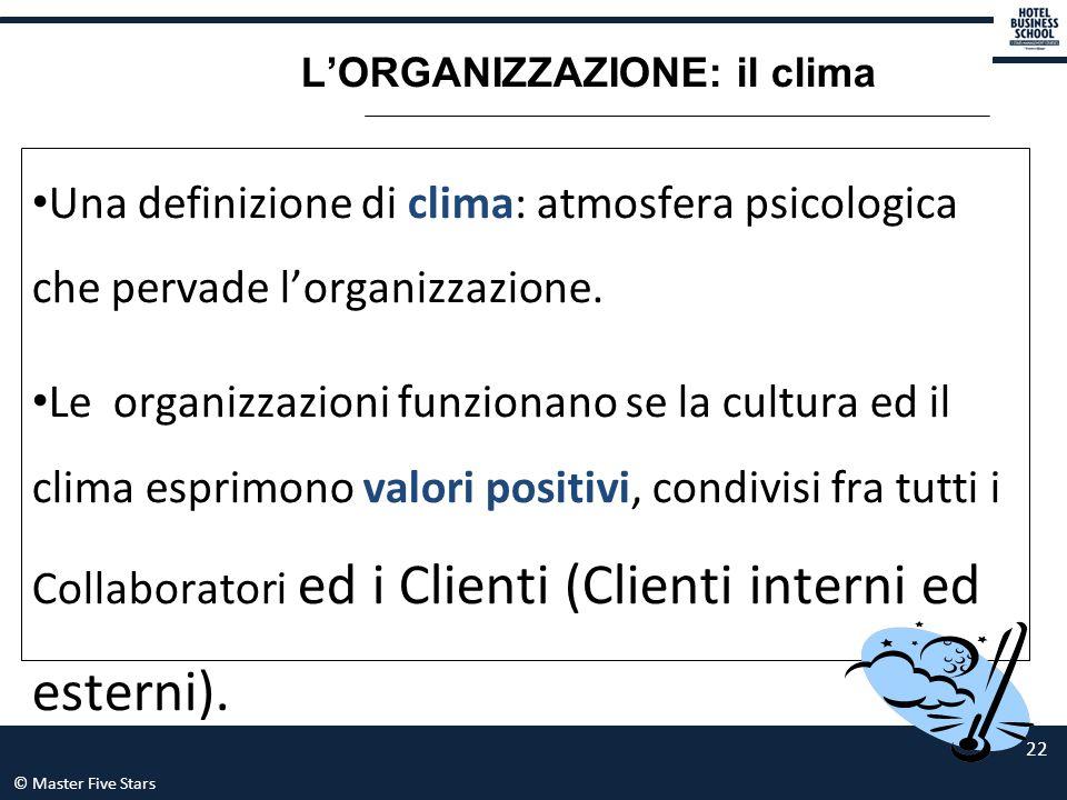© Master Five Stars 22 L'ORGANIZZAZIONE: il clima Una definizione di clima: atmosfera psicologica che pervade l'organizzazione. Le organizzazioni funz
