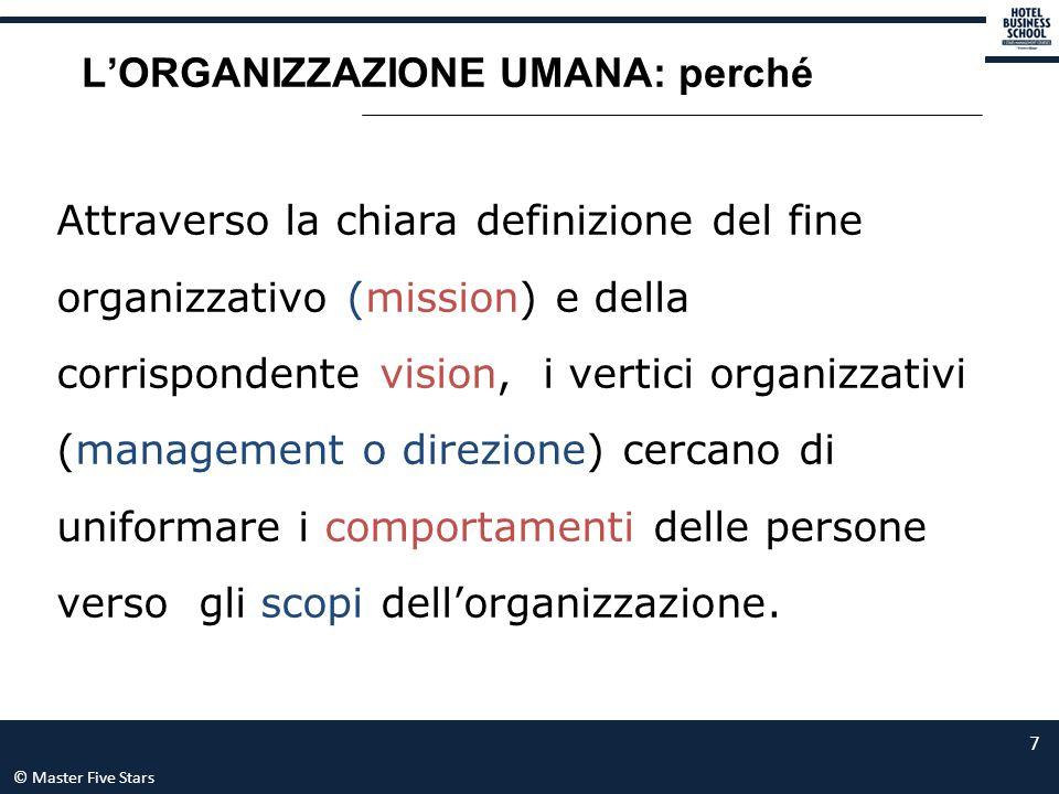© Master Five Stars 7 L'ORGANIZZAZIONE UMANA: perché Attraverso la chiara definizione del fine organizzativo (mission) e della corrispondente vision,