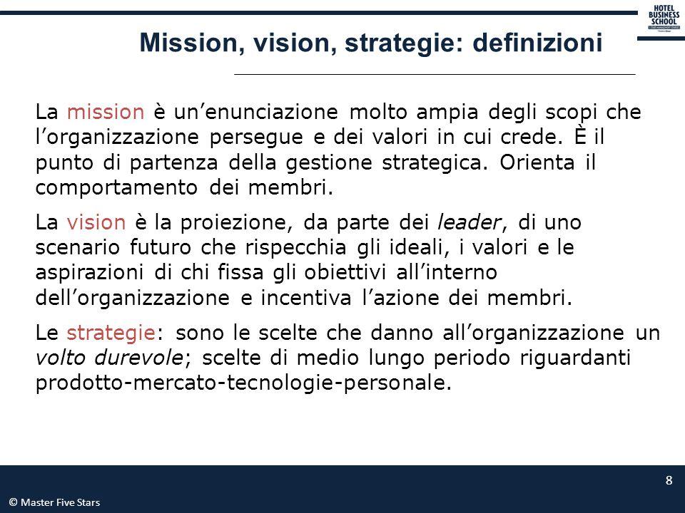 © Master Five Stars 8 Mission, vision, strategie: definizioni La mission è un'enunciazione molto ampia degli scopi che l'organizzazione persegue e dei