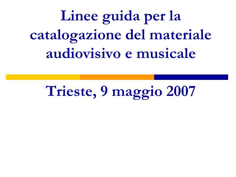 Linee guida per la catalogazione del materiale audiovisivo e musicale Trieste, 9 maggio 2007