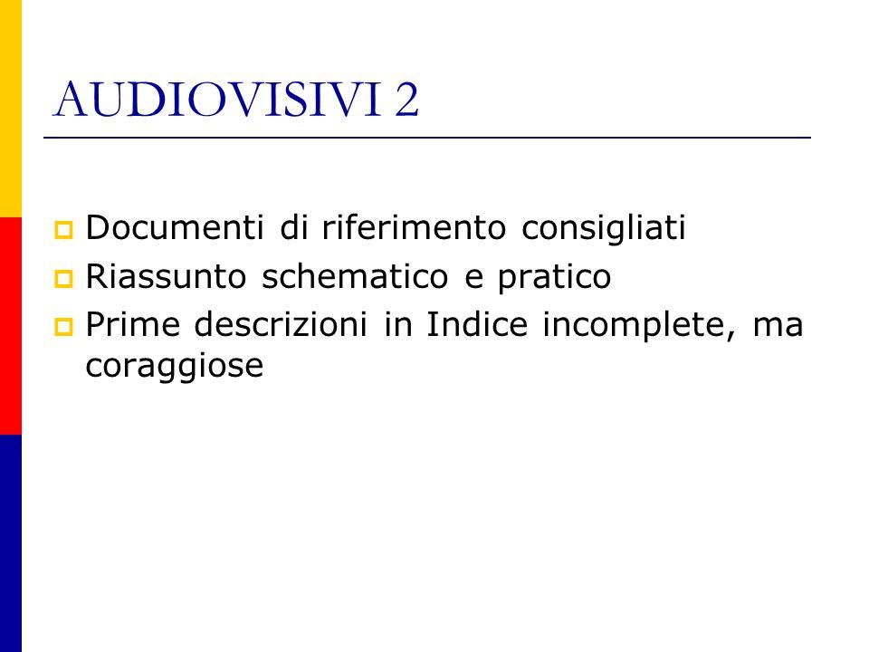 AUDIOVISIVI 2  Documenti di riferimento consigliati  Riassunto schematico e pratico  Prime descrizioni in Indice incomplete, ma coraggiose