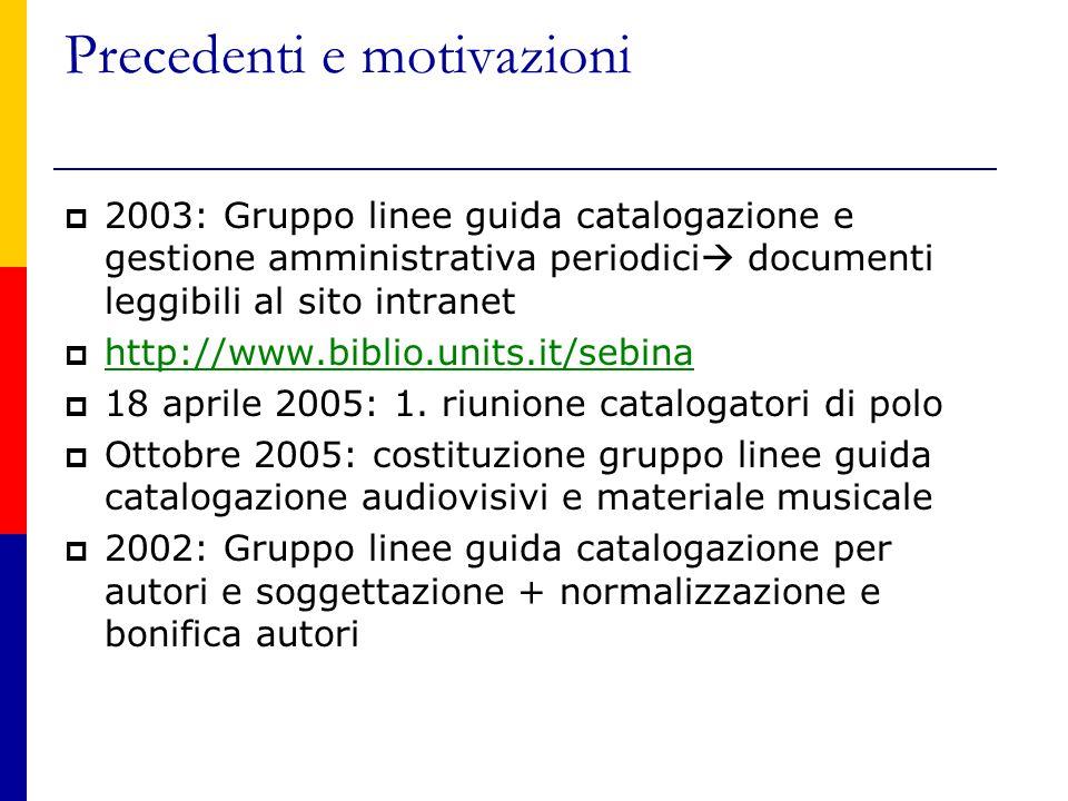 Precedenti e motivazioni  2003: Gruppo linee guida catalogazione e gestione amministrativa periodici  documenti leggibili al sito intranet  http://www.biblio.units.it/sebina http://www.biblio.units.it/sebina  18 aprile 2005: 1.