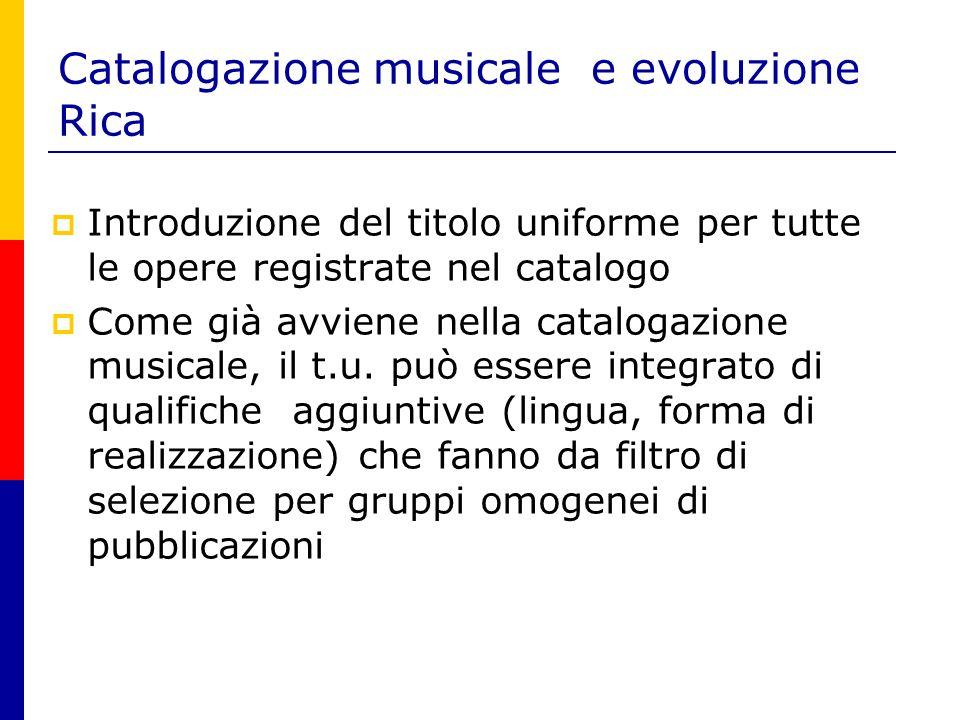Catalogazione musicale e evoluzione Rica  Introduzione del titolo uniforme per tutte le opere registrate nel catalogo  Come già avviene nella catalogazione musicale, il t.u.