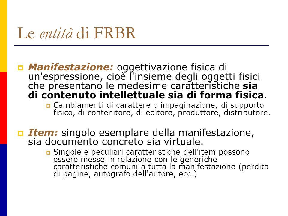 Le entità di FRBR  Manifestazione: oggettivazione fisica di un espressione, cioè l insieme degli oggetti fisici che presentano le medesime caratteristiche sia di contenuto intellettuale sia di forma fisica.