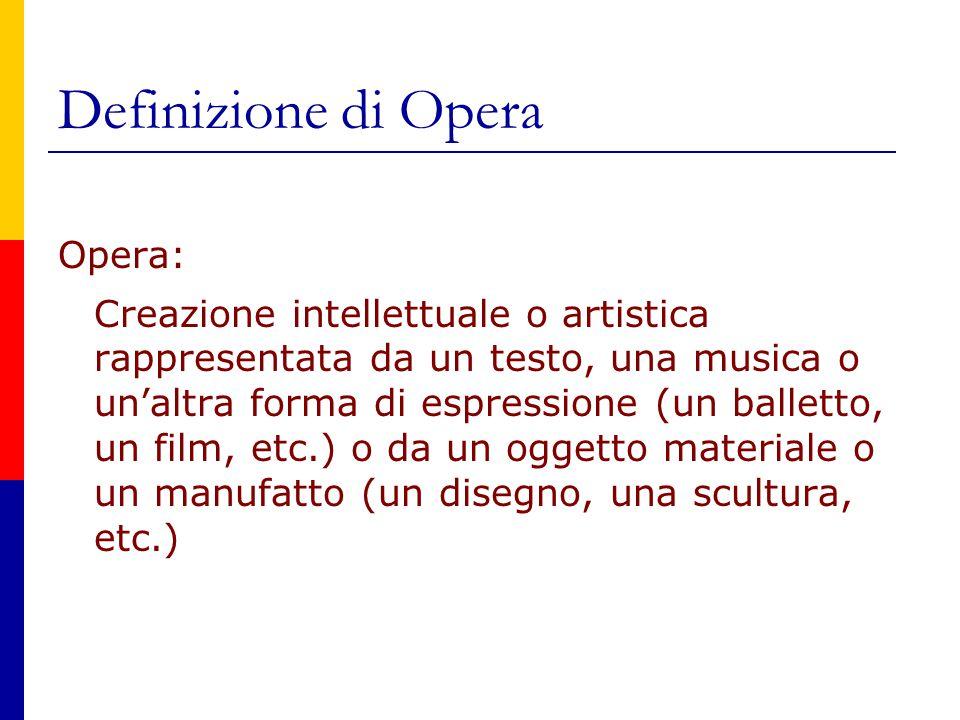Definizione di Opera Opera: Creazione intellettuale o artistica rappresentata da un testo, una musica o un'altra forma di espressione (un balletto, un film, etc.) o da un oggetto materiale o un manufatto (un disegno, una scultura, etc.)