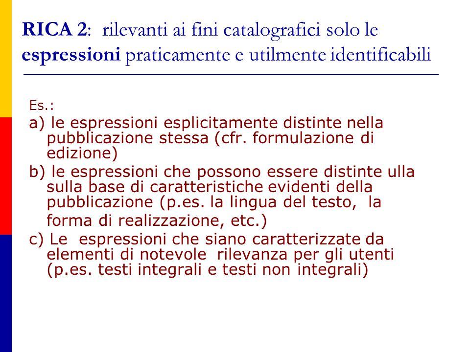 RICA 2: rilevanti ai fini catalografici solo le espressioni praticamente e utilmente identificabili Es.: a) le espressioni esplicitamente distinte nella pubblicazione stessa (cfr.