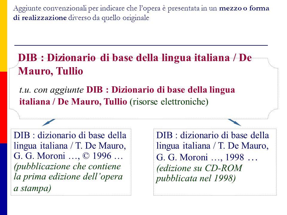 Aggiunte convenzionali per indicare che l'opera è presentata in un mezzo o forma di realizzazione diverso da quello originale DIB : dizionario di base della lingua italiana / T.
