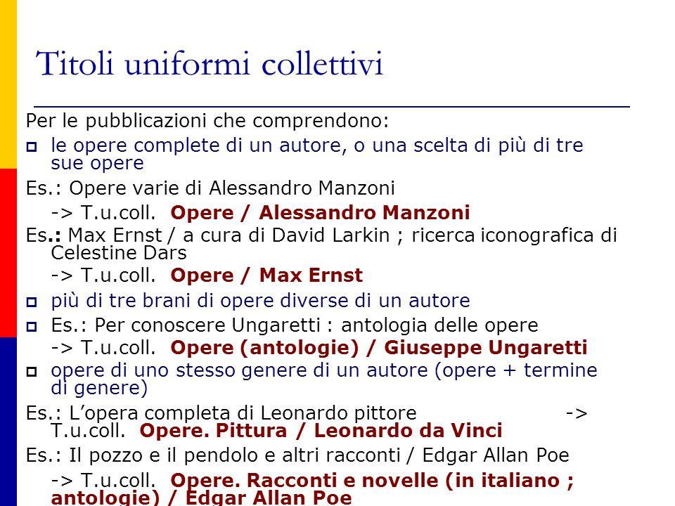 Titoli uniformi collettivi Per le pubblicazioni che comprendono:  le opere complete di un autore, o una scelta di più di tre sue opere Es.: Opere varie di Alessandro Manzoni -> T.u.coll.