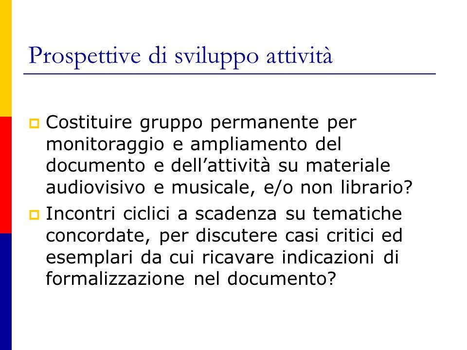 Prospettive di sviluppo attività  Costituire gruppo permanente per monitoraggio e ampliamento del documento e dell'attività su materiale audiovisivo e musicale, e/o non librario.
