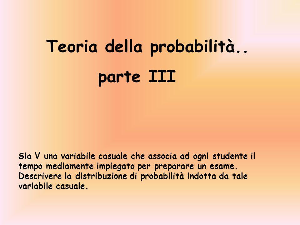 Teoria della probabilità.. parte III Sia V una variabile casuale che associa ad ogni studente il tempo mediamente impiegato per preparare un esame. De