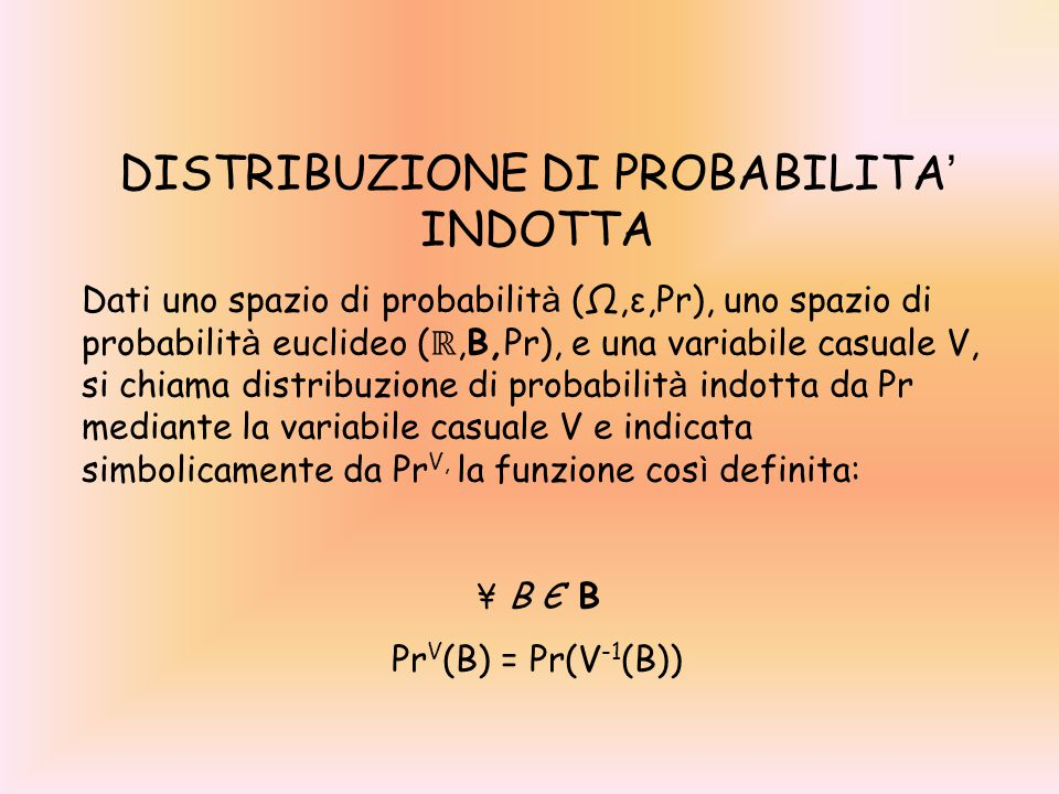 DISTRIBUZIONE DI PROBABILITA ' INDOTTA Dati uno spazio di probabilit à (Ω,ε,Pr), uno spazio di probabilit à euclideo ( ℝ,B,Pr), e una variabile casual