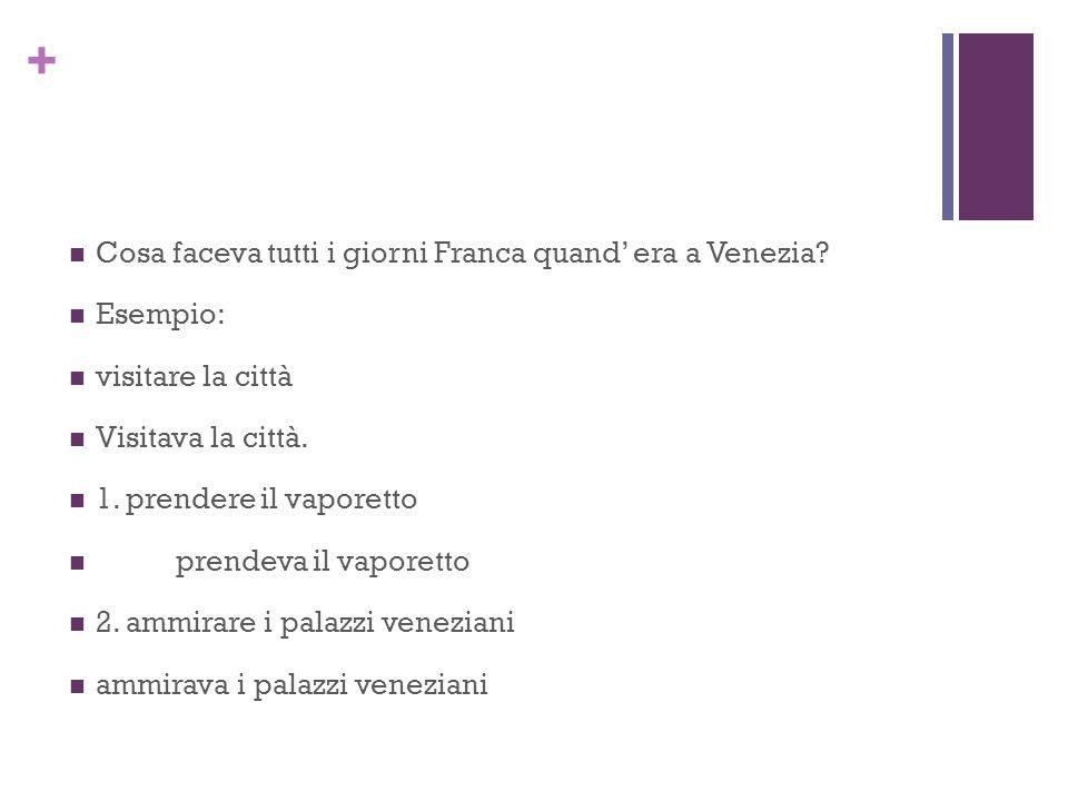 + Cosa faceva tutti i giorni Franca quand' era a Venezia? Esempio: visitare la città Visitava la città. 1. prendere il vaporetto prendeva il vaporetto