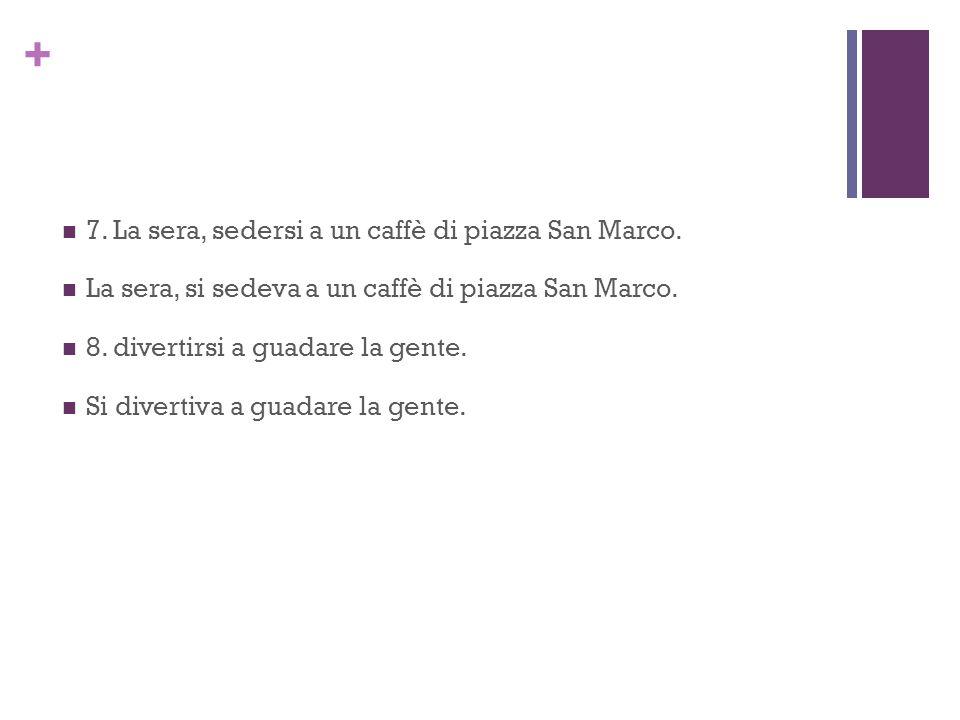 + 7. La sera, sedersi a un caffè di piazza San Marco. La sera, si sedeva a un caffè di piazza San Marco. 8. divertirsi a guadare la gente. Si divertiv