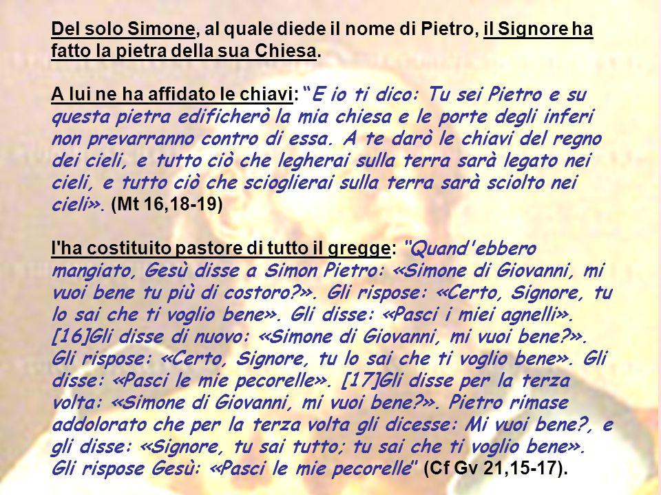 """Del solo Simone, al quale diede il nome di Pietro, il Signore ha fatto la pietra della sua Chiesa. A lui ne ha affidato le chiavi: """"E io ti dico: Tu s"""
