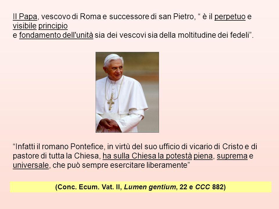 """(Conc. Ecum. Vat. II, Lumen gentium, 22 e CCC 882) Il Papa, vescovo di Roma e successore di san Pietro, """" è il perpetuo e visibile principio e fondame"""