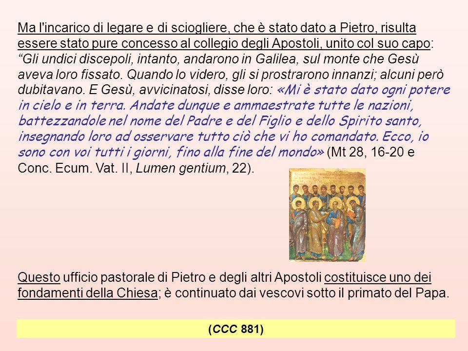 (CCC 881) Ma l incarico di legare e di sciogliere, che è stato dato a Pietro, risulta essere stato pure concesso al collegio degli Apostoli, unito col suo capo: Gli undici discepoli, intanto, andarono in Galilea, sul monte che Gesù aveva loro fissato.