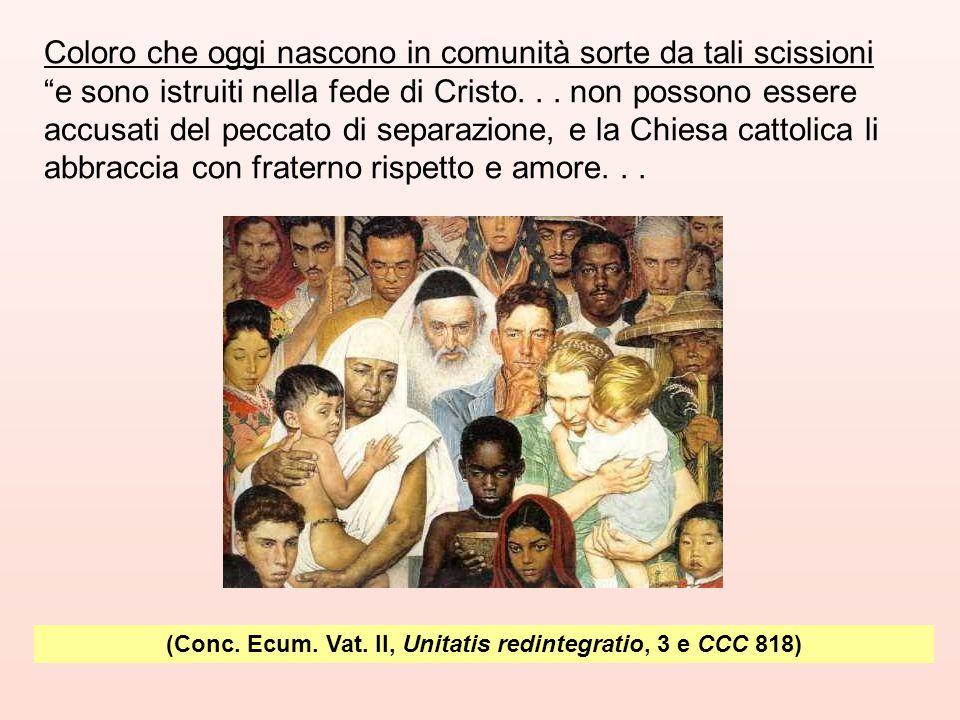"""(Conc. Ecum. Vat. II, Unitatis redintegratio, 3 e CCC 818) Coloro che oggi nascono in comunità sorte da tali scissioni """"e sono istruiti nella fede di"""