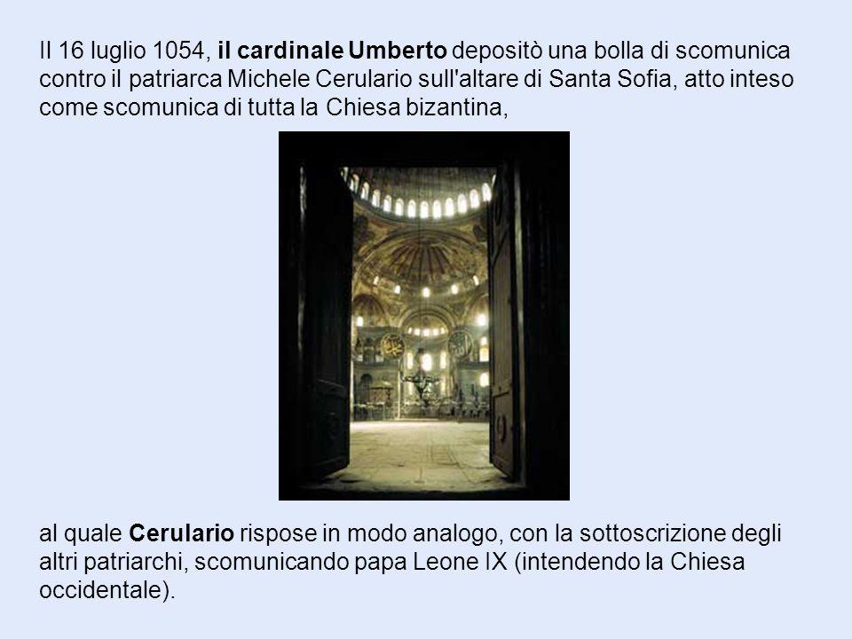 Il 16 luglio 1054, il cardinale Umberto depositò una bolla di scomunica contro il patriarca Michele Cerulario sull altare di Santa Sofia, atto inteso come scomunica di tutta la Chiesa bizantina, al quale Cerulario rispose in modo analogo, con la sottoscrizione degli altri patriarchi, scomunicando papa Leone IX (intendendo la Chiesa occidentale).