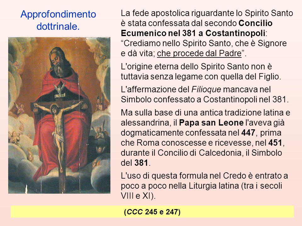 La fede apostolica riguardante lo Spirito Santo è stata confessata dal secondo Concilio Ecumenico nel 381 a Costantinopoli: Crediamo nello Spirito Santo, che è Signore e dà vita; che procede dal Padre .