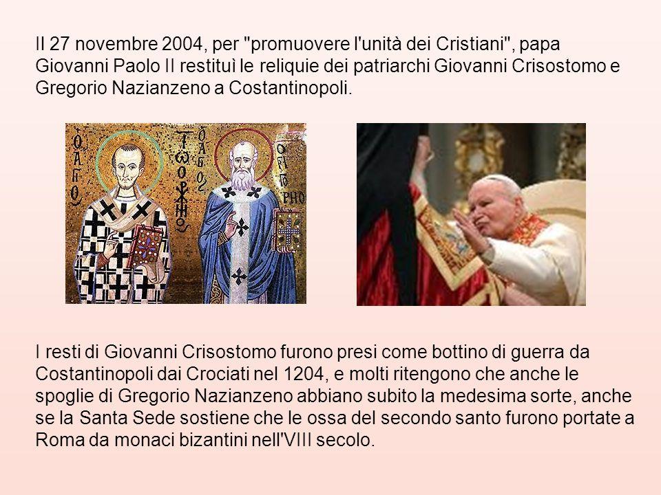 Il 27 novembre 2004, per promuovere l unità dei Cristiani , papa Giovanni Paolo II restituì le reliquie dei patriarchi Giovanni Crisostomo e Gregorio Nazianzeno a Costantinopoli.