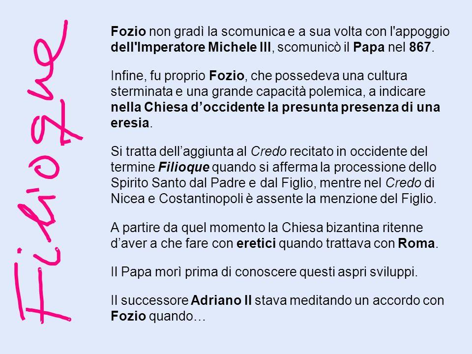 Fozio non gradì la scomunica e a sua volta con l'appoggio dell'Imperatore Michele III, scomunicò il Papa nel 867. Infine, fu proprio Fozio, che possed
