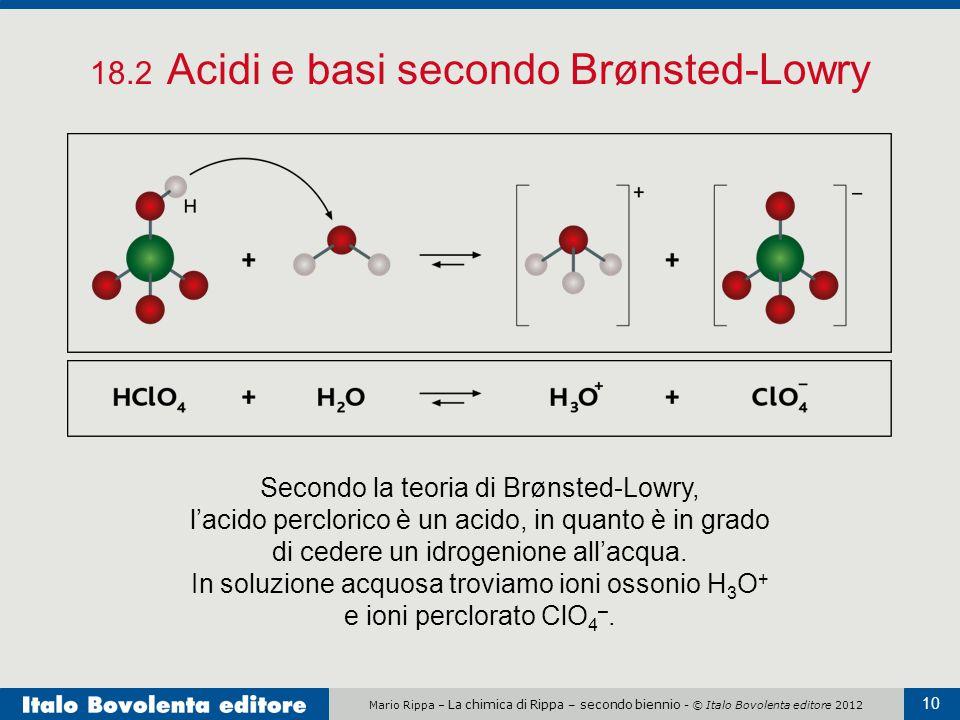 Mario Rippa – La chimica di Rippa – secondo biennio - © Italo Bovolenta editore 2012 10 18.2 Acidi e basi secondo Brønsted-Lowry Secondo la teoria di