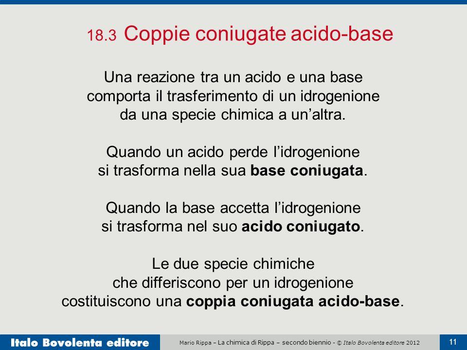 Mario Rippa – La chimica di Rippa – secondo biennio - © Italo Bovolenta editore 2012 11 18.3 Coppie coniugate acido-base Una reazione tra un acido e u