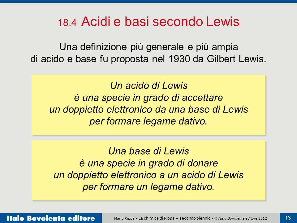 Mario Rippa – La chimica di Rippa – secondo biennio - © Italo Bovolenta editore 2012 13 18.4 Acidi e basi secondo Lewis Una definizione più generale e