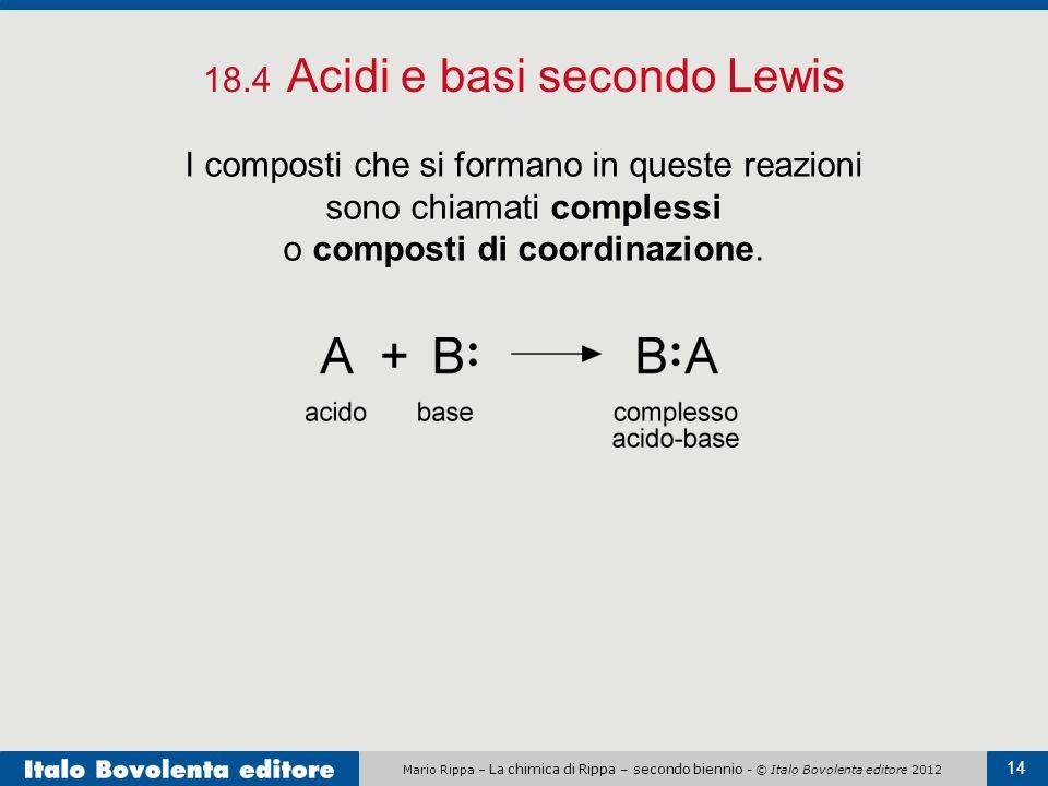 Mario Rippa – La chimica di Rippa – secondo biennio - © Italo Bovolenta editore 2012 14 18.4 Acidi e basi secondo Lewis I composti che si formano in q
