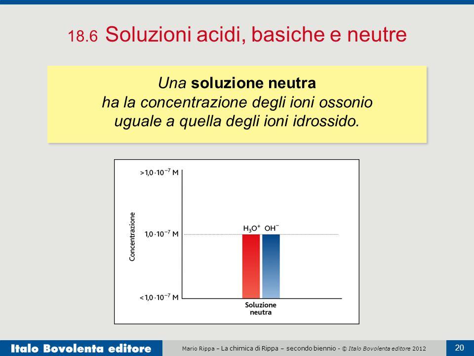 Mario Rippa – La chimica di Rippa – secondo biennio - © Italo Bovolenta editore 2012 20 18.6 Soluzioni acidi, basiche e neutre Una soluzione neutra ha