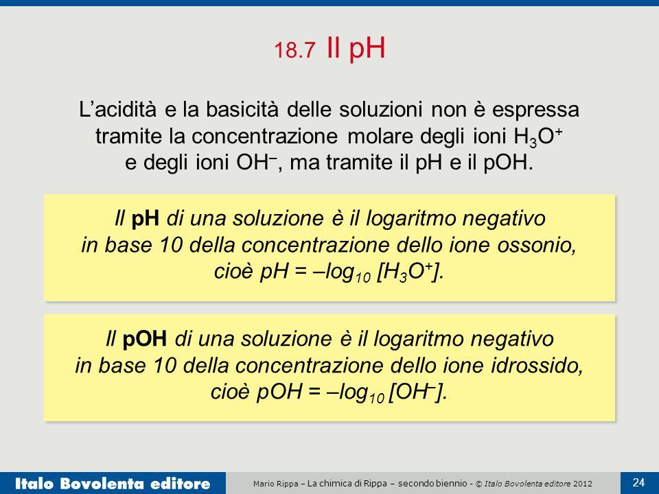 Mario Rippa – La chimica di Rippa – secondo biennio - © Italo Bovolenta editore 2012 24 18.7 Il pH L'acidità e la basicità delle soluzioni non è espre