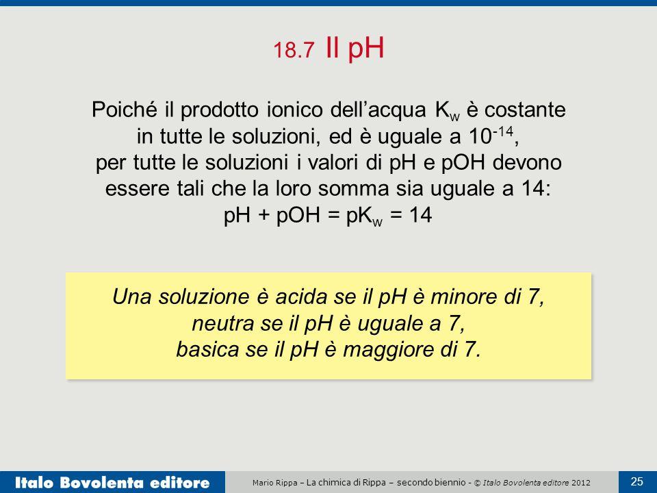 Mario Rippa – La chimica di Rippa – secondo biennio - © Italo Bovolenta editore 2012 25 18.7 Il pH Poiché il prodotto ionico dell'acqua K w è costante