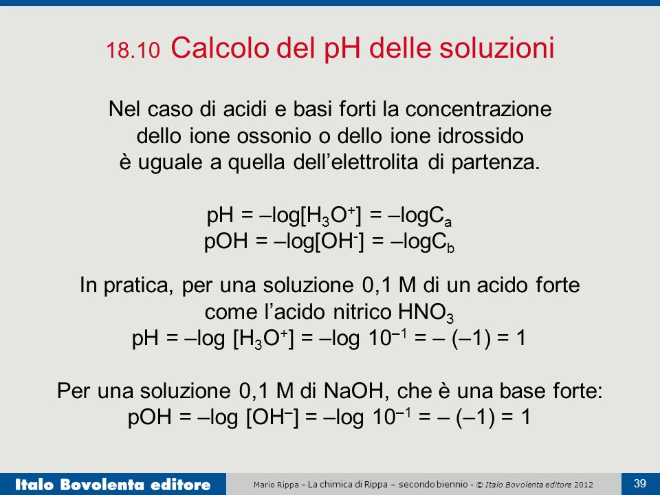 Mario Rippa – La chimica di Rippa – secondo biennio - © Italo Bovolenta editore 2012 39 18.10 Calcolo del pH delle soluzioni Nel caso di acidi e basi