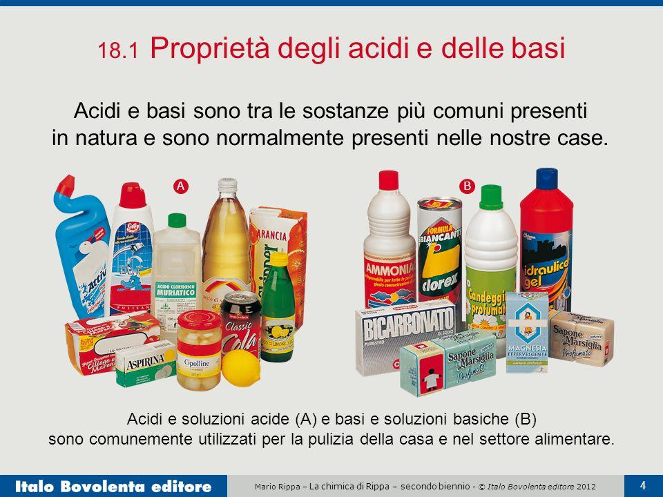 Mario Rippa – La chimica di Rippa – secondo biennio - © Italo Bovolenta editore 2012 4 18.1 Proprietà degli acidi e delle basi Acidi e basi sono tra l