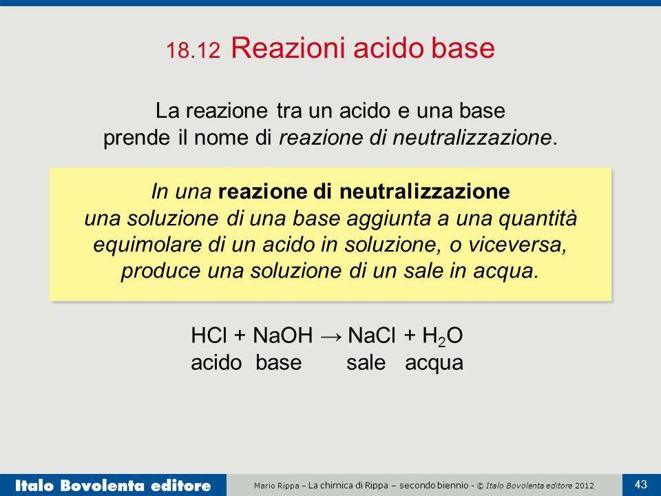 Mario Rippa – La chimica di Rippa – secondo biennio - © Italo Bovolenta editore 2012 43 18.12 Reazioni acido base La reazione tra un acido e una base