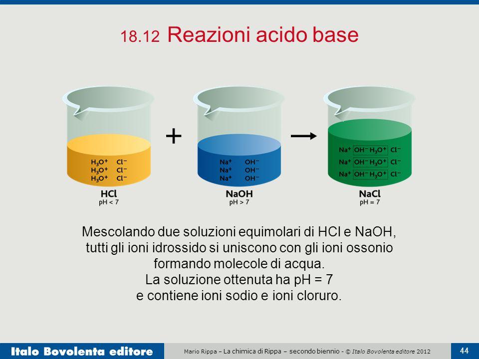 Mario Rippa – La chimica di Rippa – secondo biennio - © Italo Bovolenta editore 2012 44 18.12 Reazioni acido base Mescolando due soluzioni equimolari