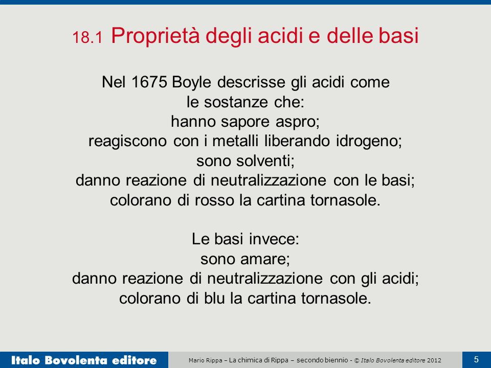 Mario Rippa – La chimica di Rippa – secondo biennio - © Italo Bovolenta editore 2012 5 18.1 Proprietà degli acidi e delle basi Nel 1675 Boyle descriss