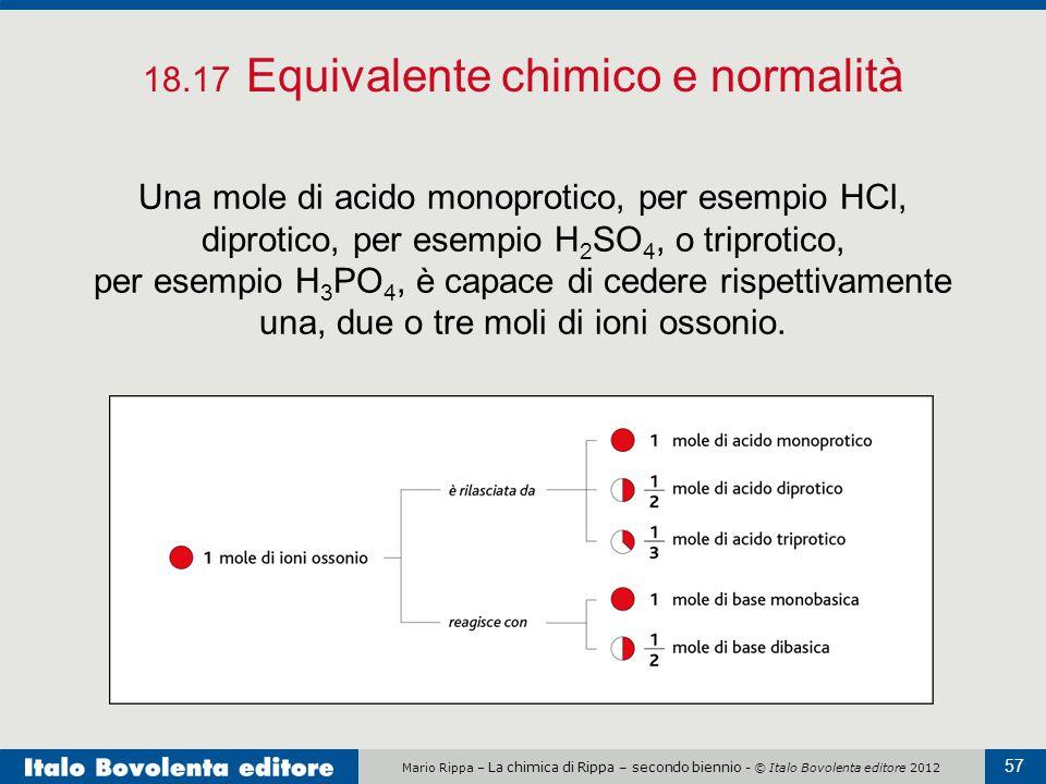 Mario Rippa – La chimica di Rippa – secondo biennio - © Italo Bovolenta editore 2012 57 18.17 Equivalente chimico e normalità Una mole di acido monopr