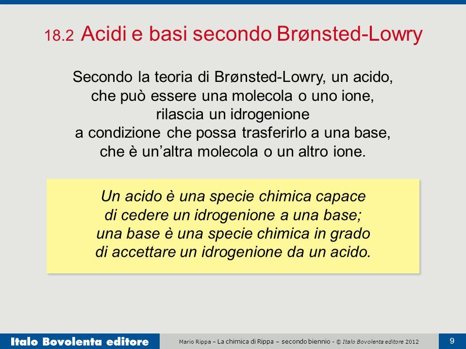 Mario Rippa – La chimica di Rippa – secondo biennio - © Italo Bovolenta editore 2012 9 18.2 Acidi e basi secondo Brønsted-Lowry Secondo la teoria di B