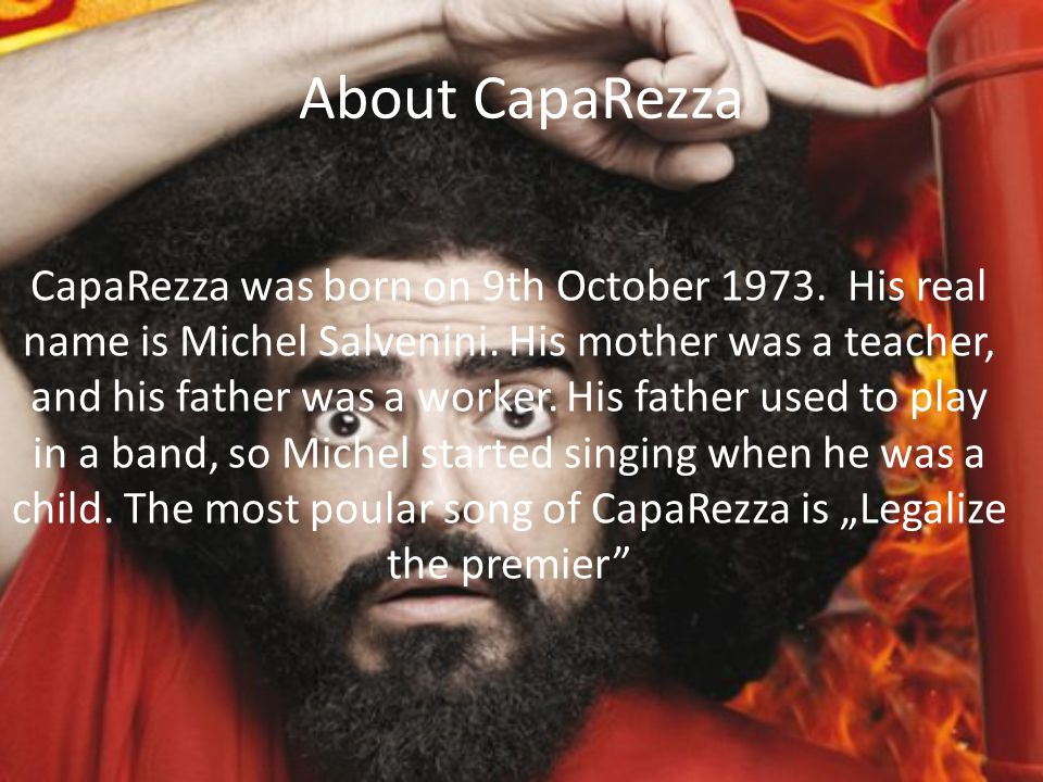 About CapaRezza CapaRezza was born on 9th October 1973. His real name is Michel Salvenini. His mother was a teacher, and his father was a worker. His