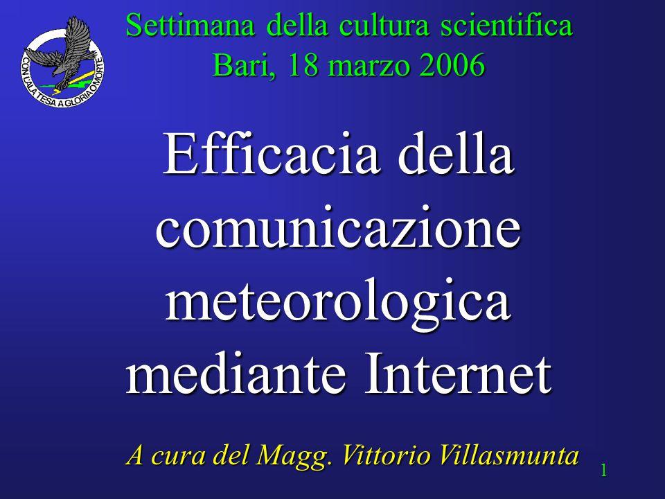 1 Efficacia della comunicazione meteorologica mediante Internet Settimana della cultura scientifica Bari, 18 marzo 2006 A cura del Magg.