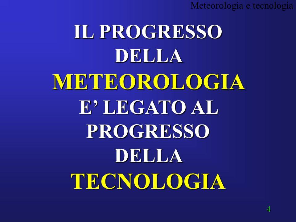 4 IL PROGRESSO DELLA METEOROLOGIA E' LEGATO AL PROGRESSO DELLA TECNOLOGIA Meteorologia e tecnologia
