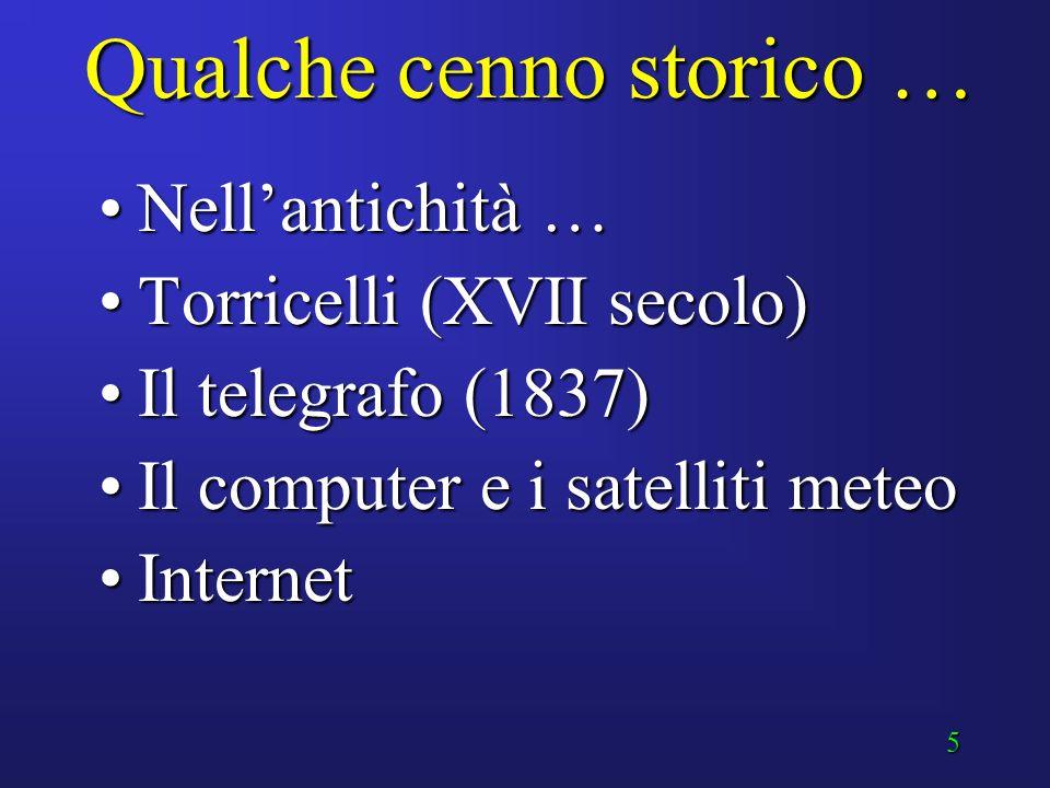 5 Qualche cenno storico … Nell'antichità …Nell'antichità … Torricelli (XVII secolo)Torricelli (XVII secolo) Il telegrafo (1837)Il telegrafo (1837) Il computer e i satelliti meteoIl computer e i satelliti meteo InternetInternet