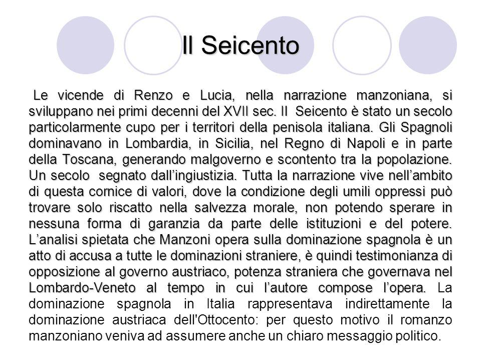 Il Seicento Le vicende di Renzo e Lucia, nella narrazione manzoniana, si sviluppano nei primi decenni del XVII sec. Il Seicento è stato un secolo part
