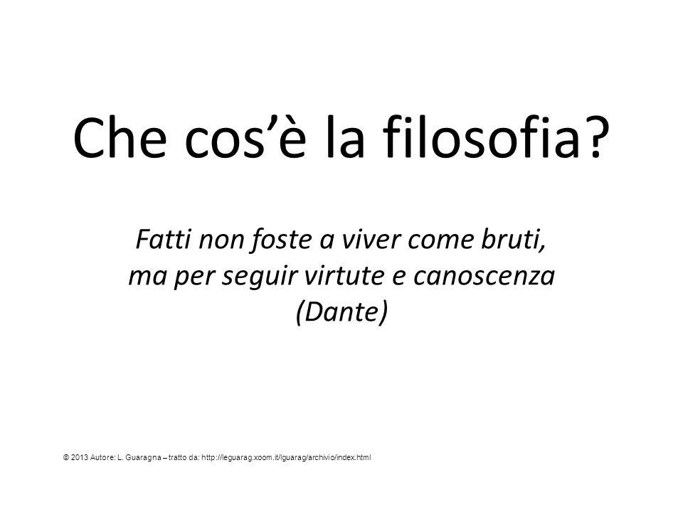 Che cos'è la filosofia? Fatti non foste a viver come bruti, ma per seguir virtute e canoscenza (Dante) © 2013 Autore: L. Guaragna – tratto da: http://